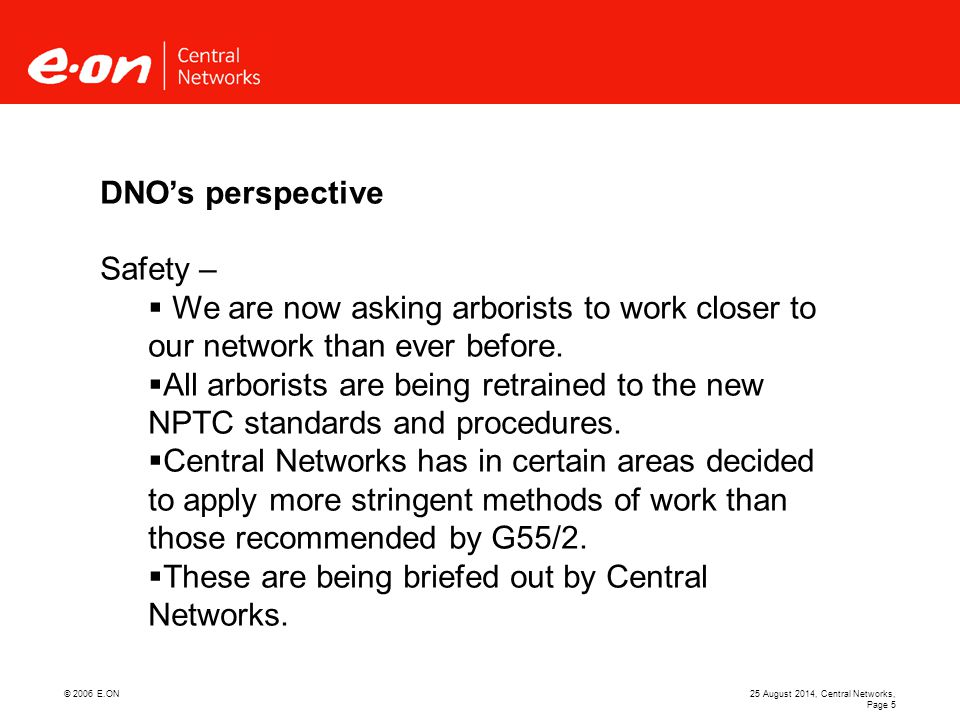 © 2006 E.ON25 August 2014, Central Networks, Page 5 DNO's perspective Safety –  We are now asking arborists to work closer to our network than ever before.