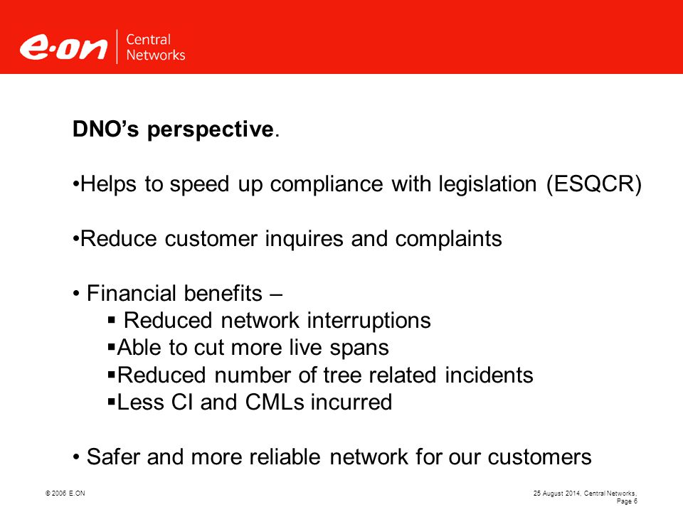 © 2006 E.ON25 August 2014, Central Networks, Page 7 Summary  There are concerns regarding safety- working closer to the network  These are been managed by risk assessment, training, auditing and where necessary DNO's restrictions  There are compliance with legislation benefits which in turn brings customer satisfaction  There are financial savings which ultimately benefit the DNO, customers and stakeholders