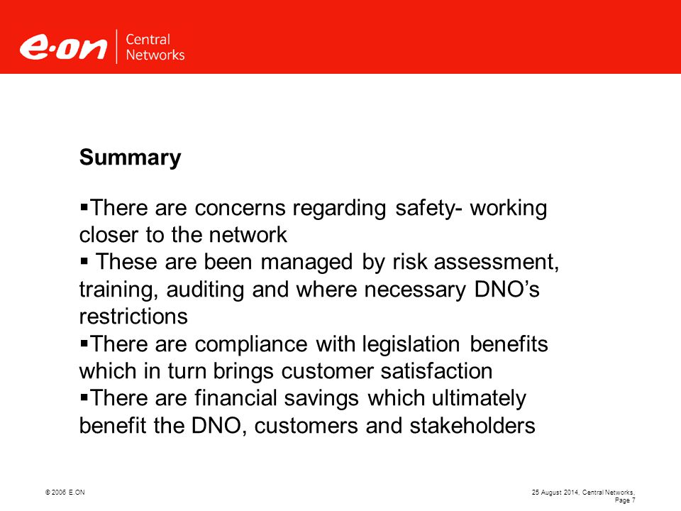© 2006 E.ON25 August 2014, Central Networks, Page 7 Summary  There are concerns regarding safety- working closer to the network  These are been managed by risk assessment, training, auditing and where necessary DNO's restrictions  There are compliance with legislation benefits which in turn brings customer satisfaction  There are financial savings which ultimately benefit the DNO, customers and stakeholders