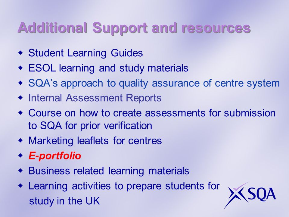 Additional Support and resources  Student Learning Guides  ESOL learning and study materials  SQA's approach to quality assurance of centre system  Internal Assessment Reports  Course on how to create assessments for submission to SQA for prior verification  Marketing leaflets for centres  E-portfolio  Business related learning materials  Learning activities to prepare students for study in the UK
