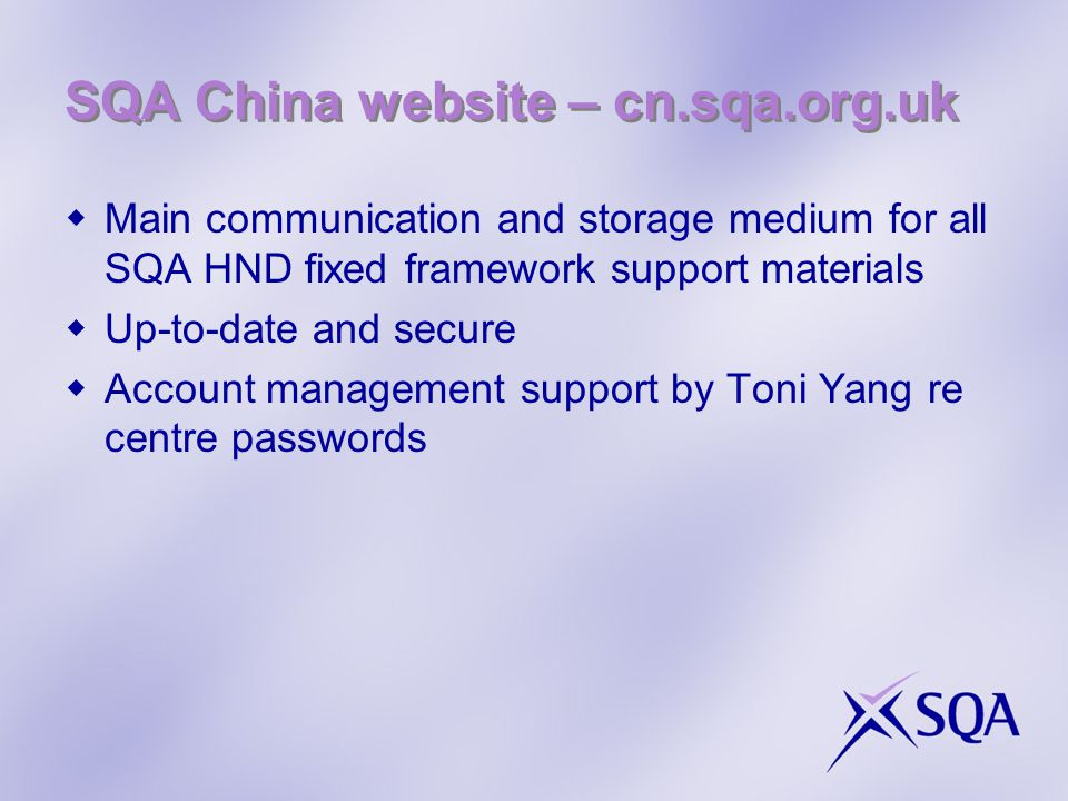 SQA China website – cn.sqa.org.uk  Main communication and storage medium for all SQA HND fixed framework support materials  Up-to-date and secure  Account management support by Toni Yang re centre passwords