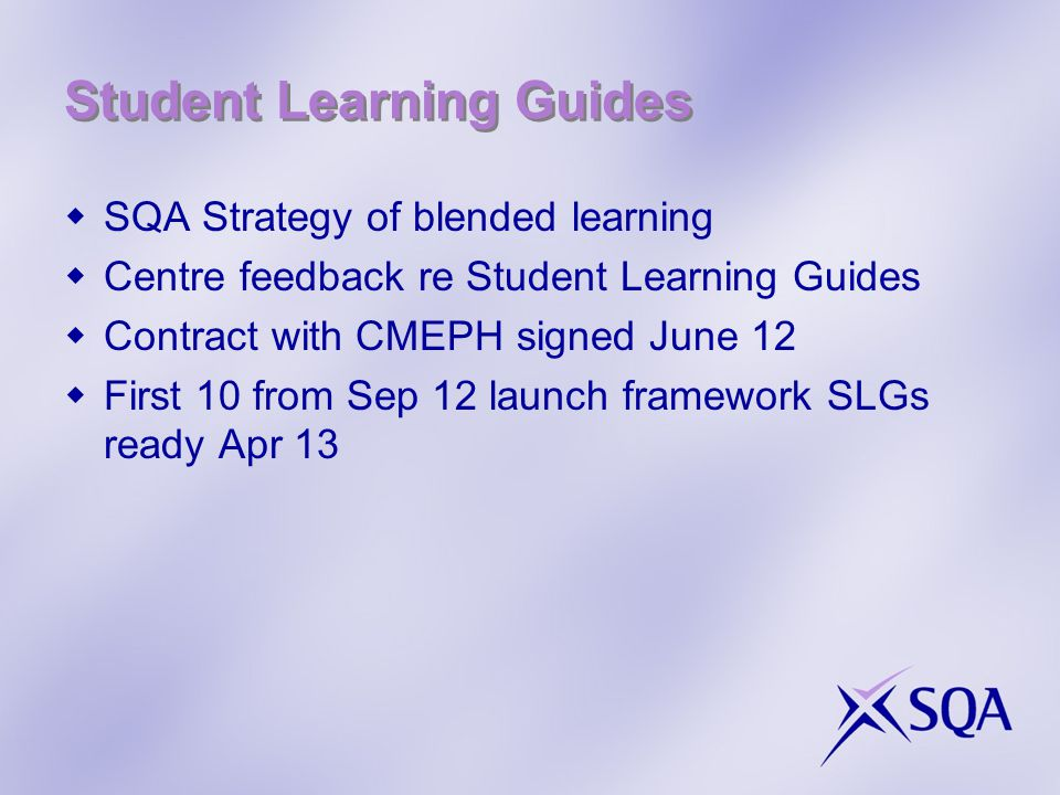 Student Learning Guides  SQA Strategy of blended learning  Centre feedback re Student Learning Guides  Contract with CMEPH signed June 12  First 10 from Sep 12 launch framework SLGs ready Apr 13