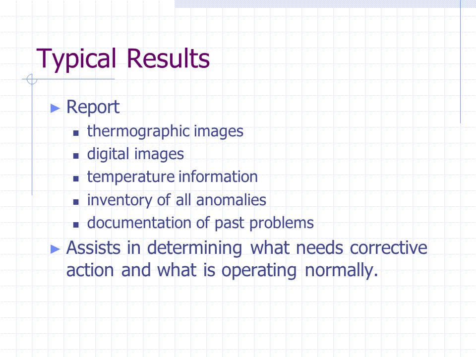 Typical Results ► Report thermographic images digital images temperature information inventory of all anomalies documentation of past problems ► Assists in determining what needs corrective action and what is operating normally.