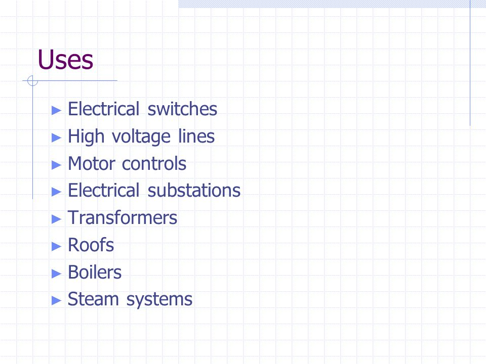Uses ► Electrical switches ► High voltage lines ► Motor controls ► Electrical substations ► Transformers ► Roofs ► Boilers ► Steam systems