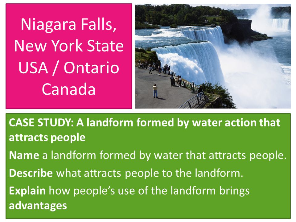 Niagara Falls, New York State USA / Ontario Canada CASE STUDY: A landform formed by water action that attracts people Name a landform formed by water that attracts people.