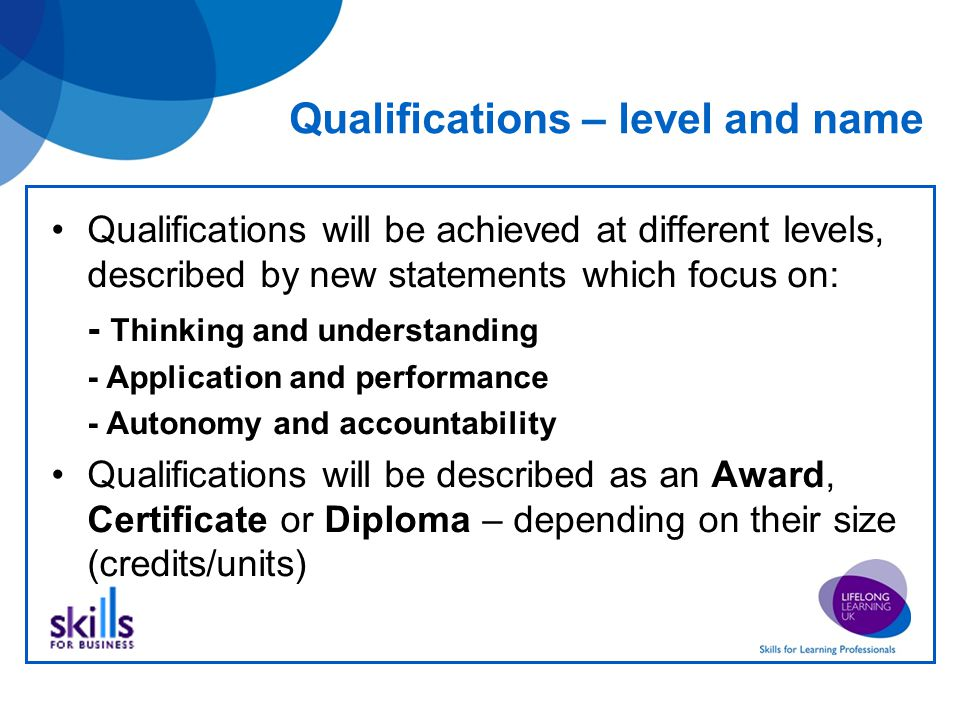 Qualifications – level and name Qualifications will be achieved at different levels, described by new statements which focus on: - Thinking and understanding - Application and performance - Autonomy and accountability Qualifications will be described as an Award, Certificate or Diploma – depending on their size (credits/units)