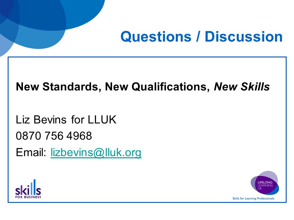 Questions / Discussion New Standards, New Qualifications, New Skills Liz Bevins for LLUK 0870 756 4968 Email: lizbevins@lluk.orglizbevins@lluk.org