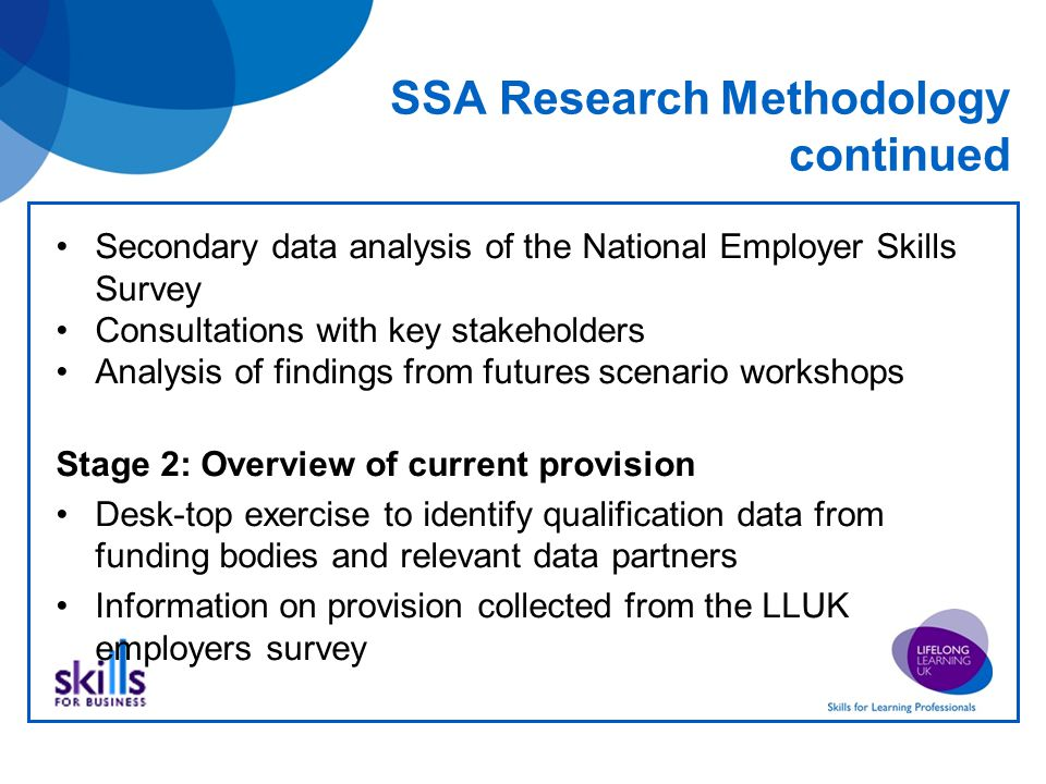 SSA Research Methodology continued Secondary data analysis of the National Employer Skills Survey Consultations with key stakeholders Analysis of findings from futures scenario workshops Stage 2: Overview of current provision Desk-top exercise to identify qualification data from funding bodies and relevant data partners Information on provision collected from the LLUK employers survey