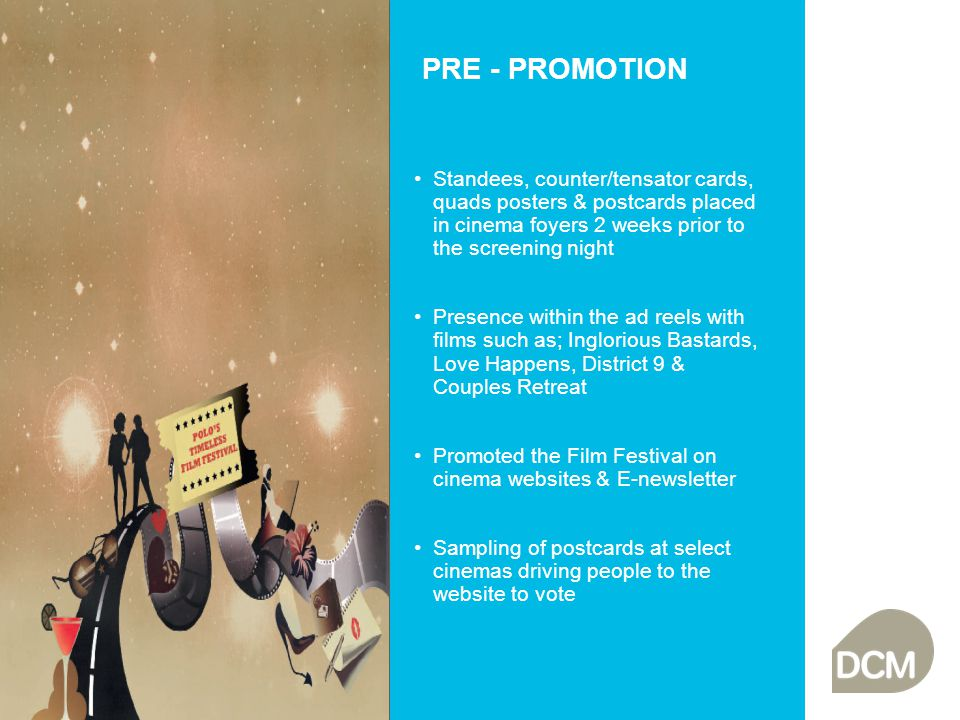 PRE - PROMOTION Standees, counter/tensator cards, quads posters & postcards placed in cinema foyers 2 weeks prior to the screening night Presence within the ad reels with films such as; Inglorious Bastards, Love Happens, District 9 & Couples Retreat Promoted the Film Festival on cinema websites & E-newsletter Sampling of postcards at select cinemas driving people to the website to vote