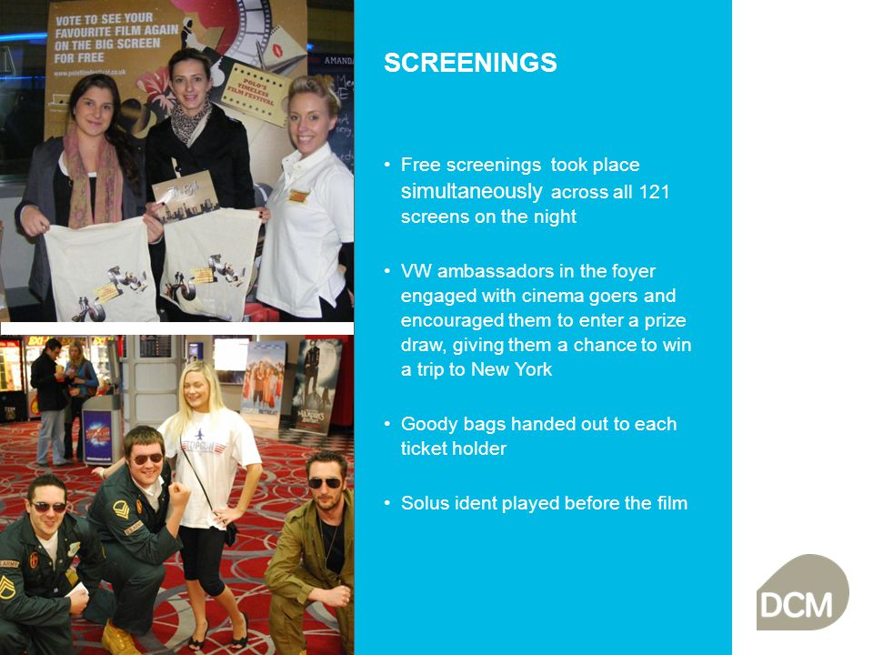 SCREENINGS Free screenings took place simultaneously across all 121 screens on the night VW ambassadors in the foyer engaged with cinema goers and encouraged them to enter a prize draw, giving them a chance to win a trip to New York Goody bags handed out to each ticket holder Solus ident played before the film