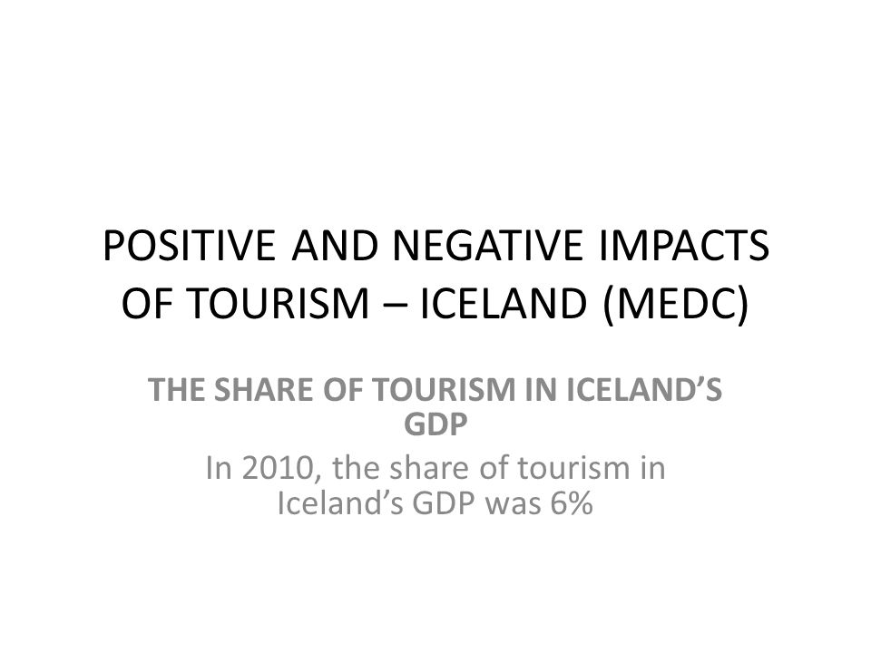 POSITIVE AND NEGATIVE IMPACTS OF TOURISM – ICELAND (MEDC) THE SHARE OF TOURISM IN ICELAND'S GDP In 2010, the share of tourism in Iceland's GDP was 6%