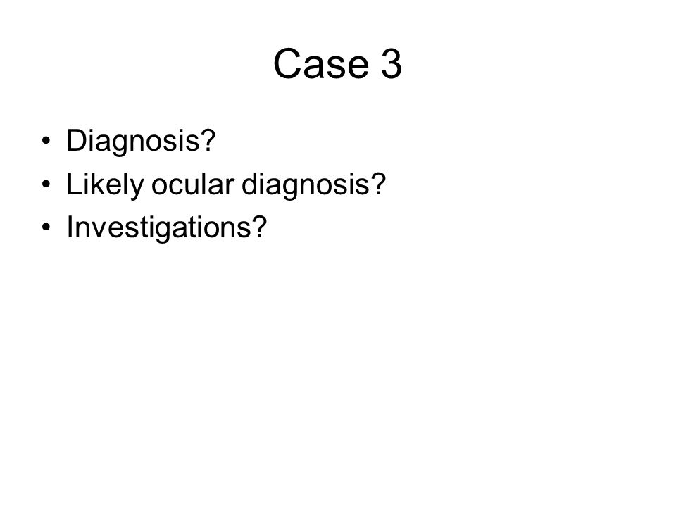 Case 3 Diagnosis? Likely ocular diagnosis? Investigations?