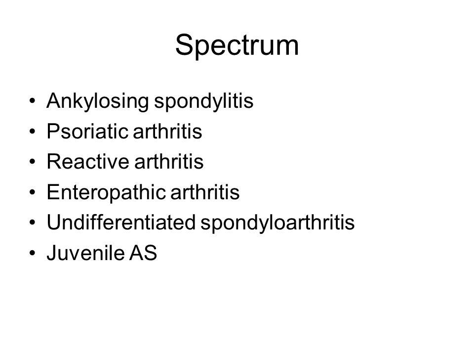 Spectrum Ankylosing spondylitis Psoriatic arthritis Reactive arthritis Enteropathic arthritis Undifferentiated spondyloarthritis Juvenile AS
