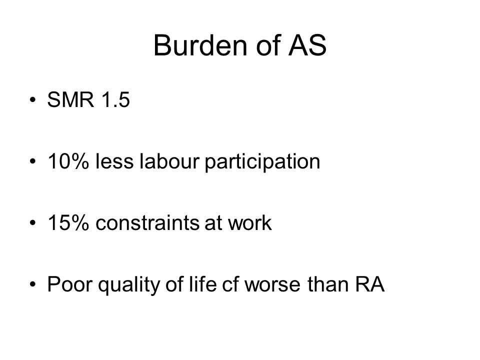Burden of AS SMR 1.5 10% less labour participation 15% constraints at work Poor quality of life cf worse than RA