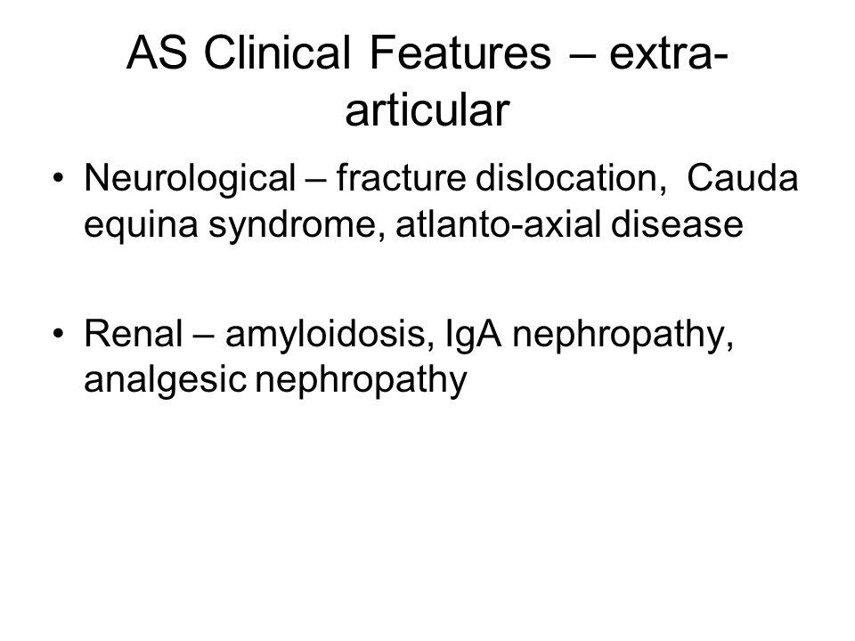 AS Clinical Features – extra- articular Neurological – fracture dislocation, Cauda equina syndrome, atlanto-axial disease Renal – amyloidosis, IgA nephropathy, analgesic nephropathy