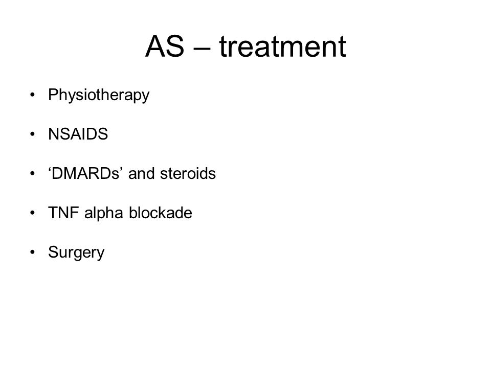 AS – treatment Physiotherapy NSAIDS 'DMARDs' and steroids TNF alpha blockade Surgery