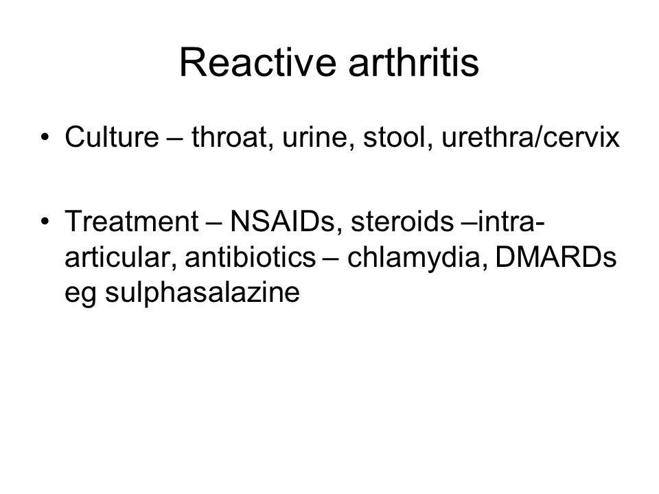 Reactive arthritis Culture – throat, urine, stool, urethra/cervix Treatment – NSAIDs, steroids –intra- articular, antibiotics – chlamydia, DMARDs eg sulphasalazine
