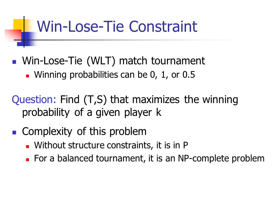 Win-Lose-Tie Constraint Win-Lose-Tie (WLT) match tournament Winning probabilities can be 0, 1, or 0.5 Question: Find (T,S) that maximizes the winning probability of a given player k Complexity of this problem Without structure constraints, it is in P For a balanced tournament, it is an NP-complete problem