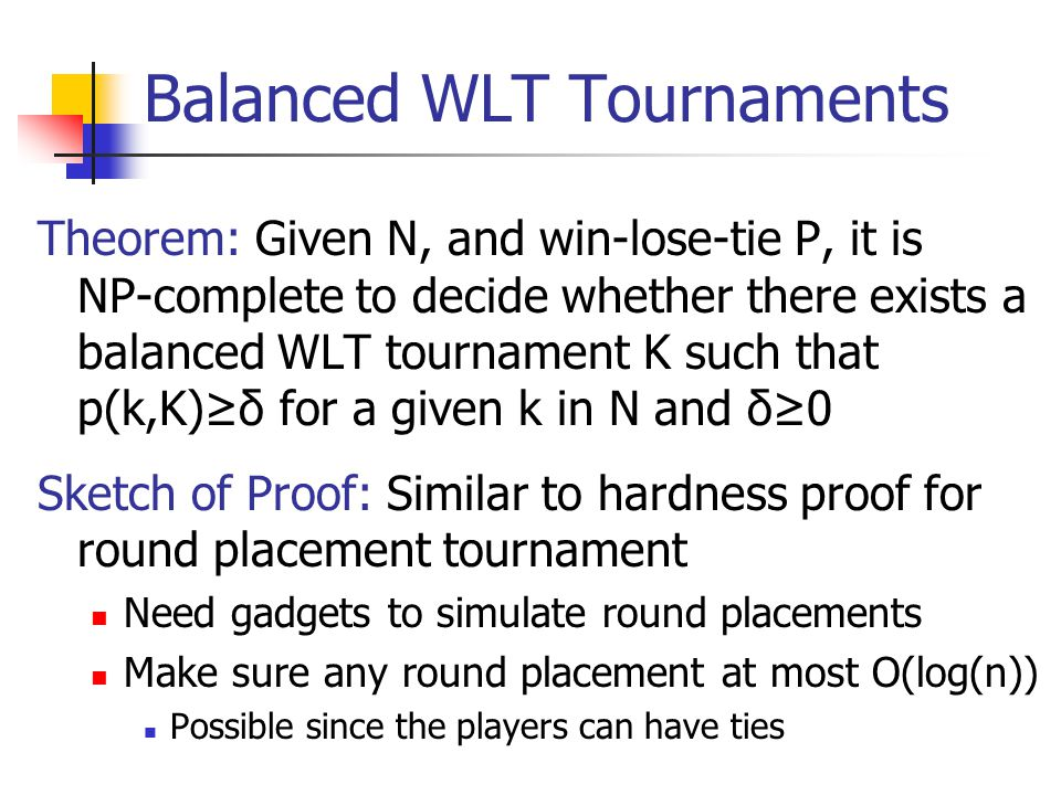 Balanced WLT Tournaments Theorem: Given N, and win-lose-tie P, it is NP-complete to decide whether there exists a balanced WLT tournament K such that p(k,K)≥δ for a given k in N and δ≥0 Sketch of Proof: Similar to hardness proof for round placement tournament Need gadgets to simulate round placements Make sure any round placement at most O(log(n)) Possible since the players can have ties