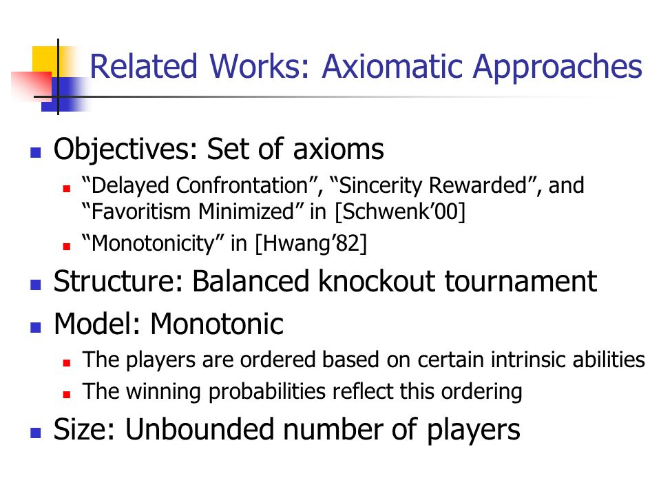 Related Works: Axiomatic Approaches Objectives: Set of axioms Delayed Confrontation , Sincerity Rewarded , and Favoritism Minimized in [Schwenk'00] Monotonicity in [Hwang'82] Structure: Balanced knockout tournament Model: Monotonic The players are ordered based on certain intrinsic abilities The winning probabilities reflect this ordering Size: Unbounded number of players