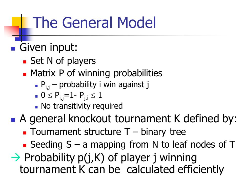 The General Model Given input: Set N of players Matrix P of winning probabilities P i,j – probability i win against j 0  P i,j =1- P j,i  1 No transitivity required A general knockout tournament K defined by: Tournament structure T – binary tree Seeding S – a mapping from N to leaf nodes of T  Probability p(j,K) of player j winning tournament K can be calculated efficiently