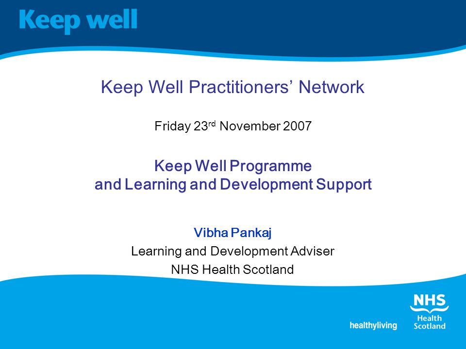 Keep Well Practitioners' Network Friday 23 rd November 2007 Keep Well Programme and Learning and Development Support Vibha Pankaj Learning and Development Adviser NHS Health Scotland