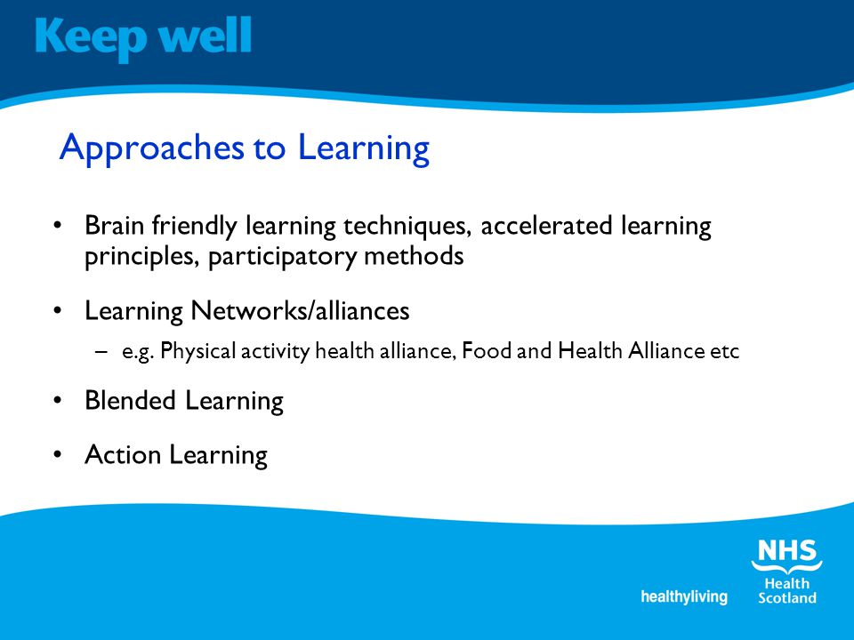 Approaches to Learning Brain friendly learning techniques, accelerated learning principles, participatory methods Learning Networks/alliances –e.g.