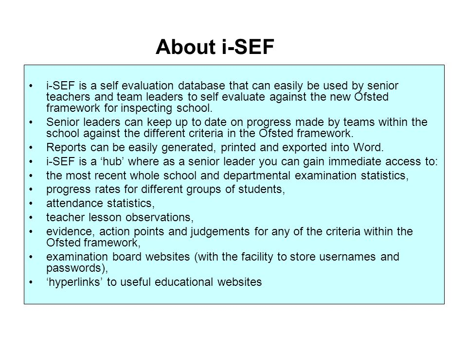 i-SEF is a self evaluation database that can easily be used by senior teachers and team leaders to self evaluate against the new Ofsted framework for inspecting school.