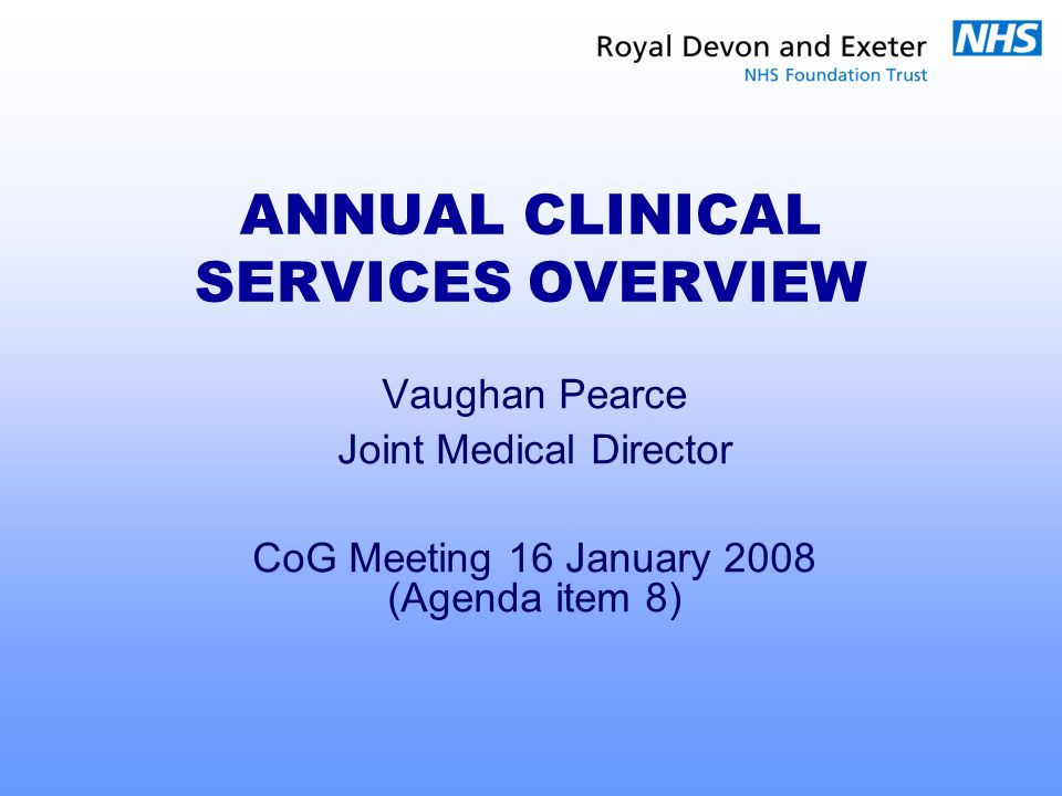 ANNUAL CLINICAL SERVICES OVERVIEW Vaughan Pearce Joint Medical Director CoG Meeting 16 January 2008 (Agenda item 8)