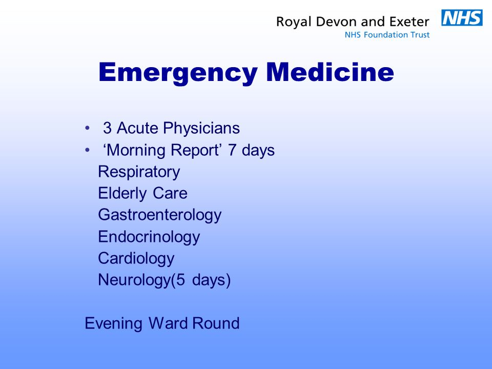 Emergency Medicine 3 Acute Physicians 'Morning Report' 7 days Respiratory Elderly Care Gastroenterology Endocrinology Cardiology Neurology(5 days) Evening Ward Round