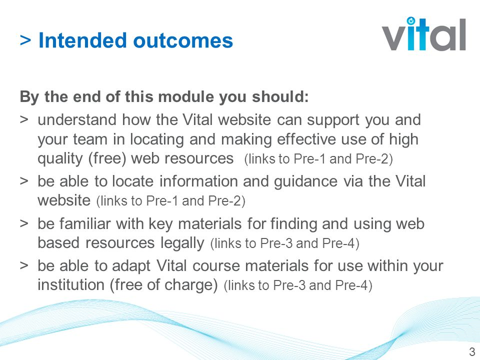 >Intended outcomes By the end of this module you should: >understand how the Vital website can support you and your team in locating and making effective use of high quality (free) web resources (links to Pre-1 and Pre-2) >be able to locate information and guidance via the Vital website (links to Pre-1 and Pre-2) >be familiar with key materials for finding and using web based resources legally (links to Pre-3 and Pre-4) >be able to adapt Vital course materials for use within your institution (free of charge) (links to Pre-3 and Pre-4) 3