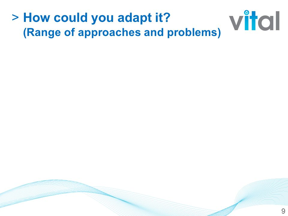 >How could you adapt it? (Range of approaches and problems) 9