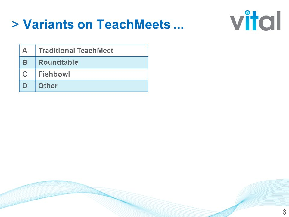 >Variants on TeachMeets... 6 ATraditional TeachMeet BRoundtable CFishbowl DOther