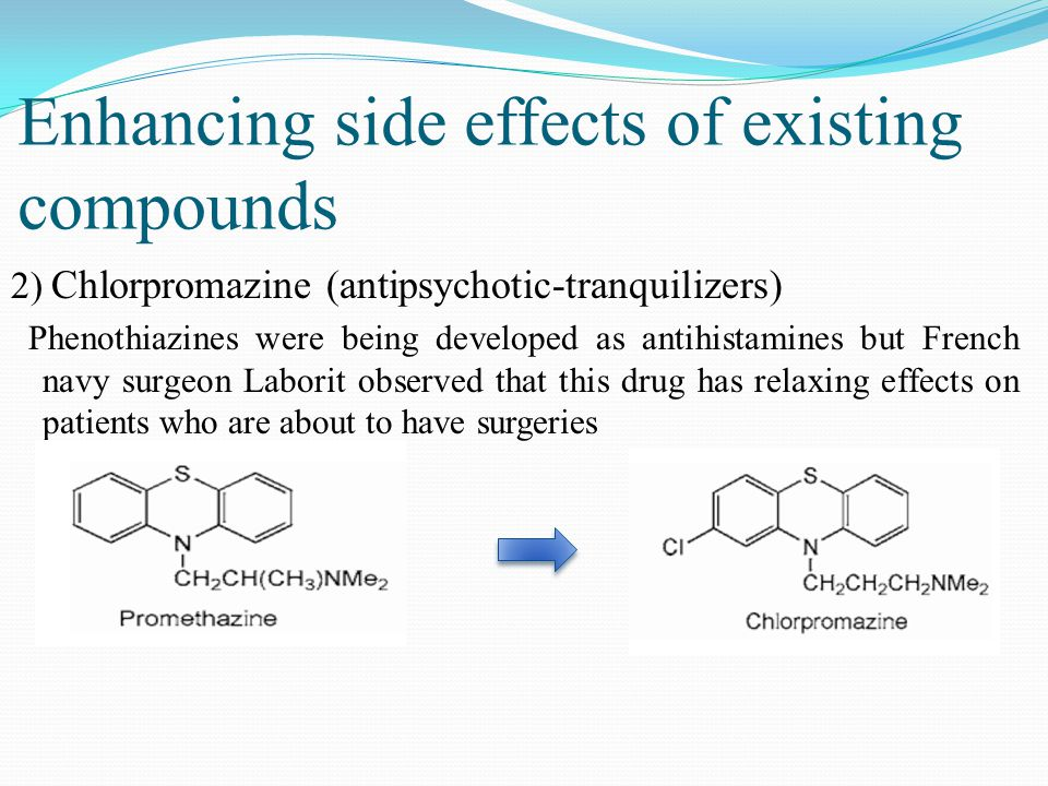 2) Chlorpromazine (antipsychotic-tranquilizers) Phenothiazines were being developed as antihistamines but French navy surgeon Laborit observed that this drug has relaxing effects on patients who are about to have surgeries Enhancing side effects of existing compounds