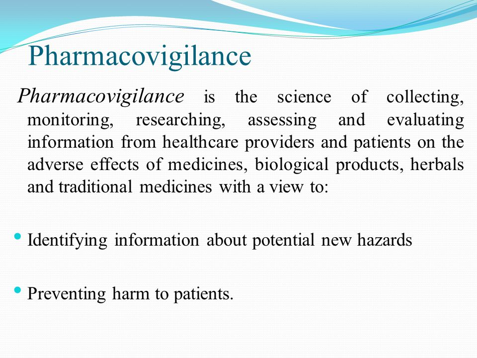 Pharmacovigilance is the science of collecting, monitoring, researching, assessing and evaluating information from healthcare providers and patients on the adverse effects of medicines, biological products, herbals and traditional medicines with a view to: Identifying information about potential new hazards Preventing harm to patients.
