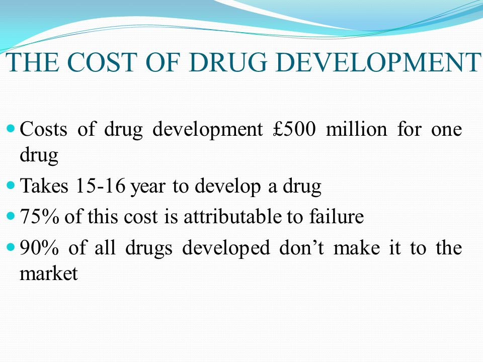 THE COST OF DRUG DEVELOPMENT Costs of drug development £500 million for one drug Takes 15-16 year to develop a drug 75% of this cost is attributable to failure 90% of all drugs developed don't make it to the market