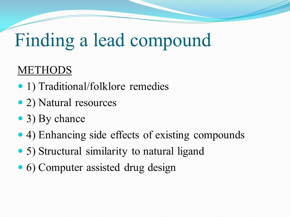 Finding a lead compound METHODS 1) Traditional/folklore remedies 2) Natural resources 3) By chance 4) Enhancing side effects of existing compounds 5) Structural similarity to natural ligand 6) Computer assisted drug design