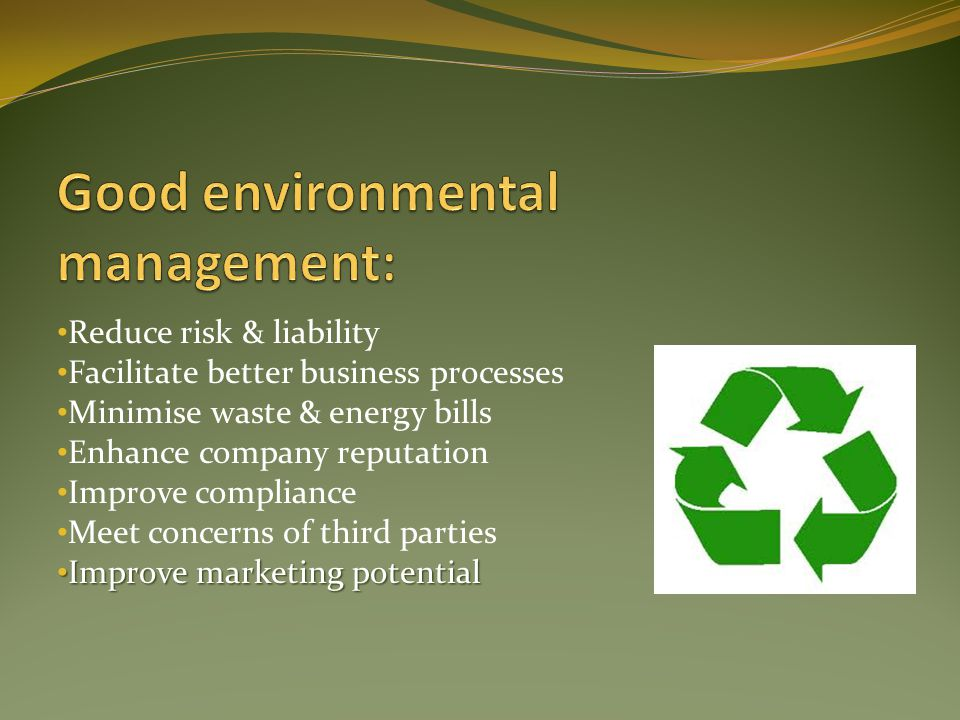 Reduce risk & liability Facilitate better business processes Minimise waste & energy bills Enhance company reputation Improve compliance Meet concerns of third parties Improve marketing potential Improve marketing potential
