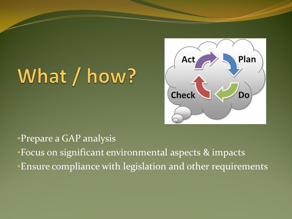 Prepare a GAP analysis Focus on significant environmental aspects & impacts Ensure compliance with legislation and other requirements
