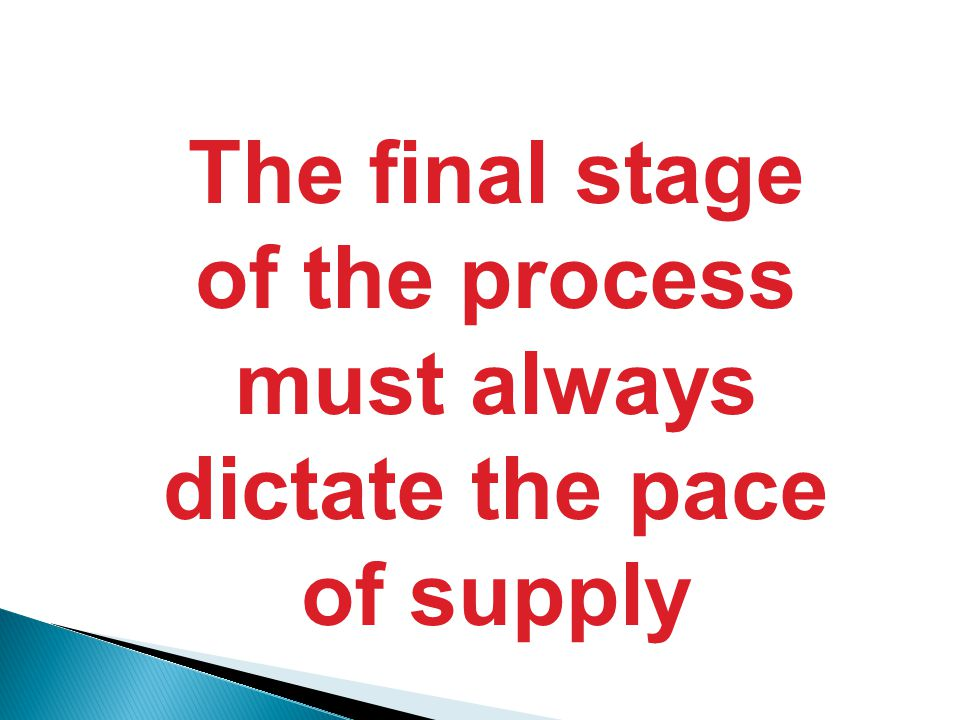The final stage of the process must always dictate the pace of supply