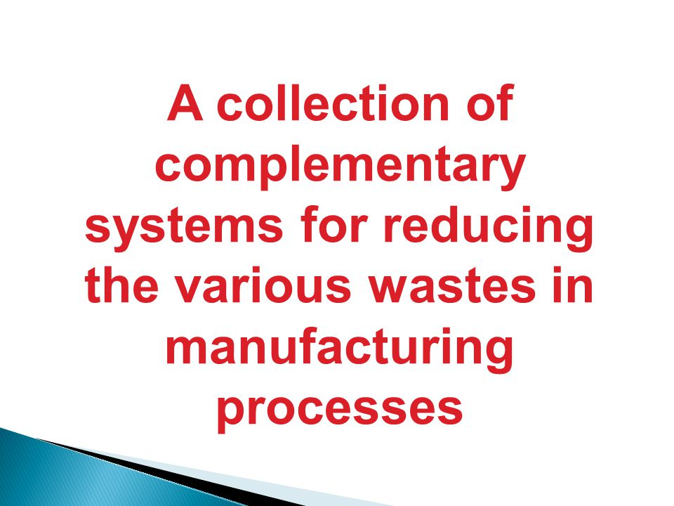 A collection of complementary systems for reducing the various wastes in manufacturing processes