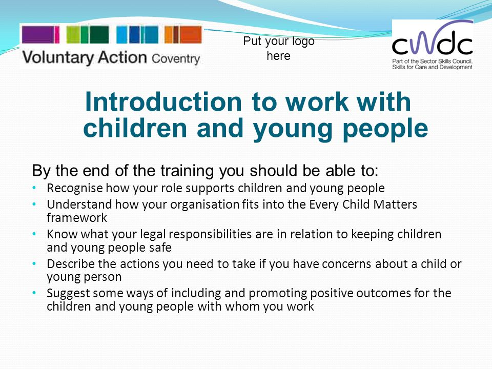 Introduction to work with children and young people By the end of the training you should be able to: Recognise how your role supports children and yo
