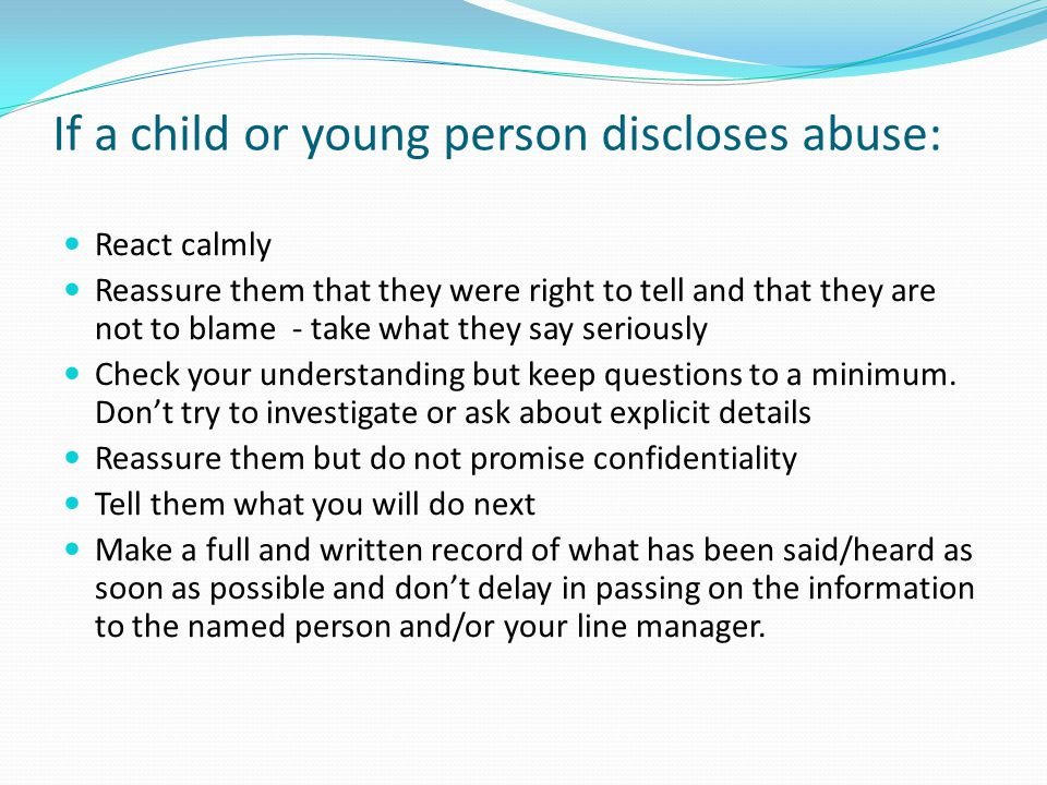 If a child or young person discloses abuse: React calmly Reassure them that they were right to tell and that they are not to blame - take what they sa