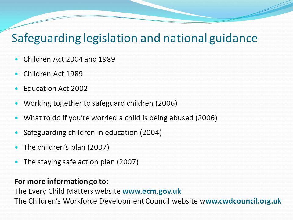 Safeguarding legislation and national guidance Children Act 2004 and 1989 Children Act 1989 Education Act 2002 Working together to safeguard children
