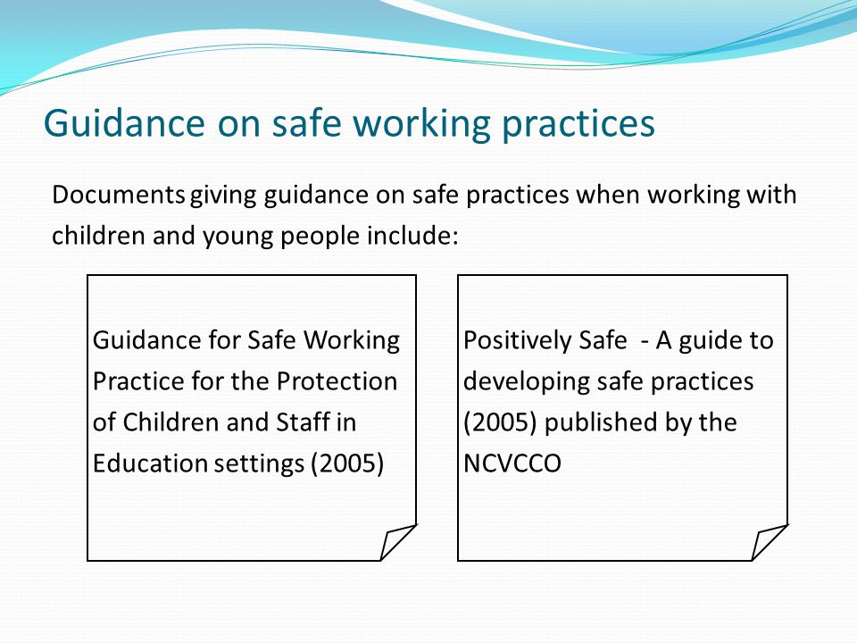Guidance on safe working practices Documents giving guidance on safe practices when working with children and young people include: Guidance for Safe