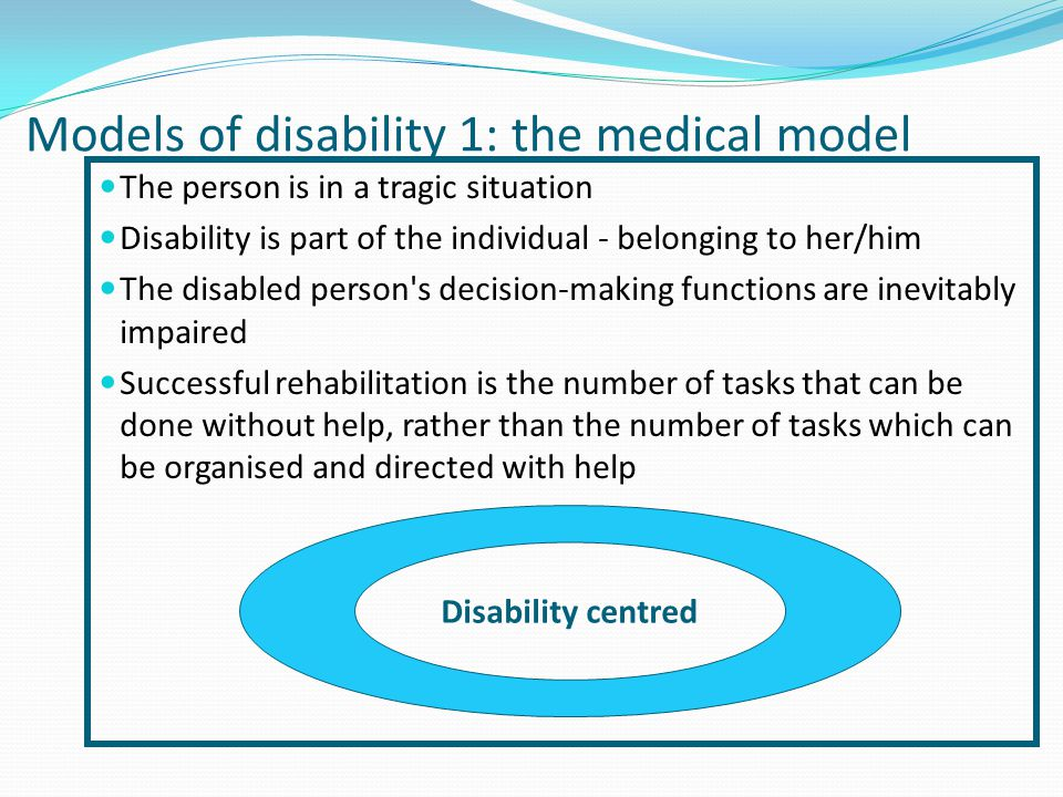 Models of disability 1: the medical model The person is in a tragic situation Disability is part of the individual - belonging to her/him The disabled