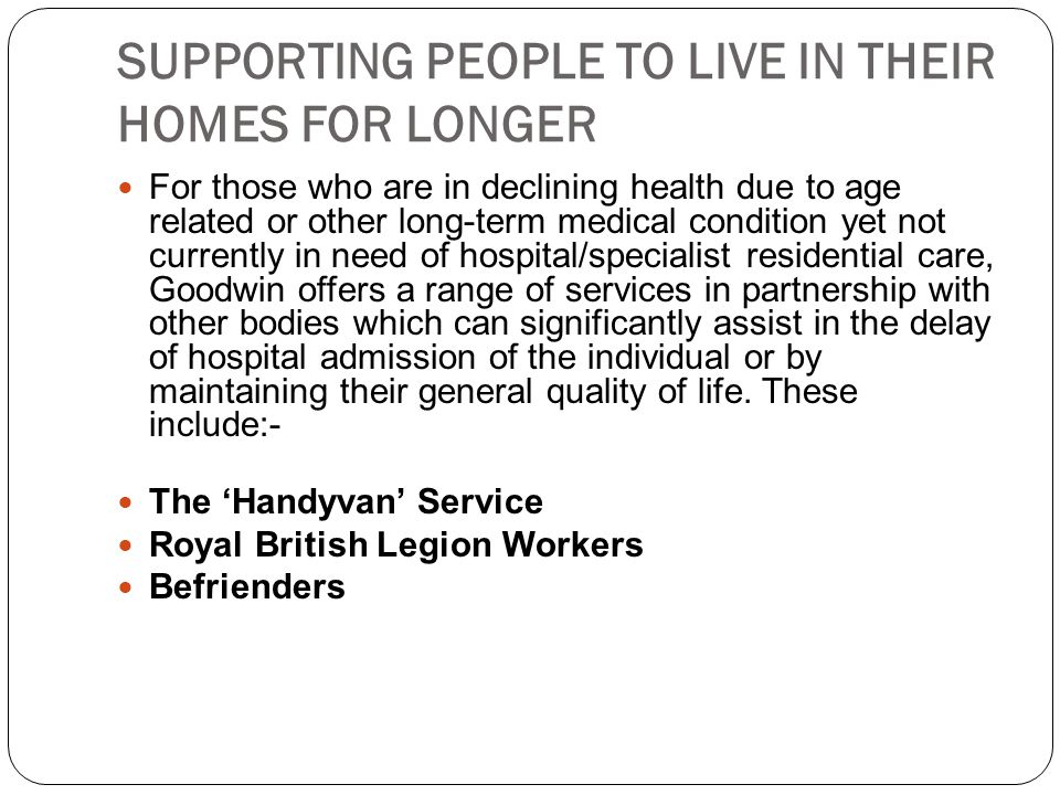 SUPPORTING PEOPLE TO LIVE IN THEIR HOMES FOR LONGER For those who are in declining health due to age related or other long-term medical condition yet not currently in need of hospital/specialist residential care, Goodwin offers a range of services in partnership with other bodies which can significantly assist in the delay of hospital admission of the individual or by maintaining their general quality of life.
