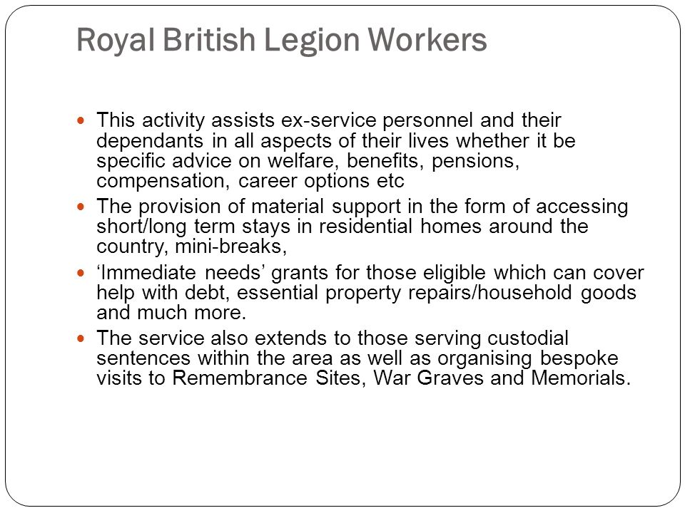 Royal British Legion Workers This activity assists ex-service personnel and their dependants in all aspects of their lives whether it be specific advice on welfare, benefits, pensions, compensation, career options etc The provision of material support in the form of accessing short/long term stays in residential homes around the country, mini-breaks, 'Immediate needs' grants for those eligible which can cover help with debt, essential property repairs/household goods and much more.