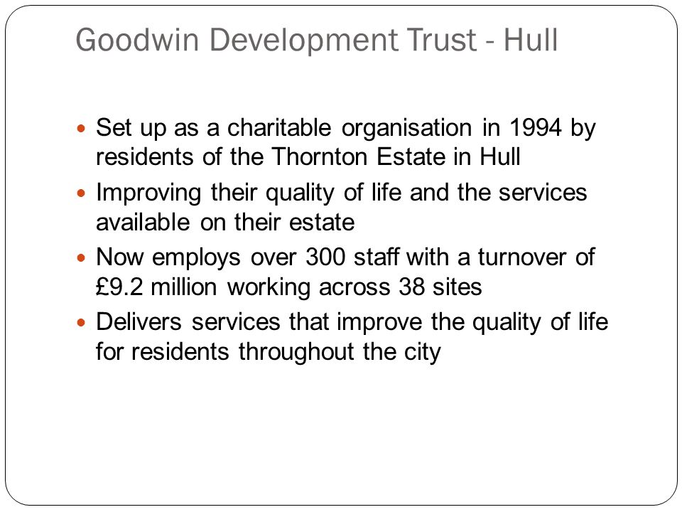 Goodwin Development Trust - Hull Mission Statement We are a locally controlled and accountable organisation, committed to improving the Quality of Life within communities through identifying and addressing the needs of local people and by working in partnership with them and with statutory, voluntary and professional organisations.