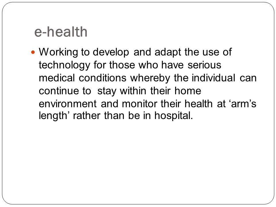 e-health Working to develop and adapt the use of technology for those who have serious medical conditions whereby the individual can continue to stay within their home environment and monitor their health at 'arm's length' rather than be in hospital.